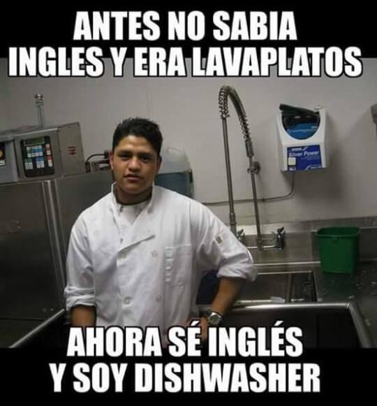 Antes de saber ingles, era lavaplatos, ahora