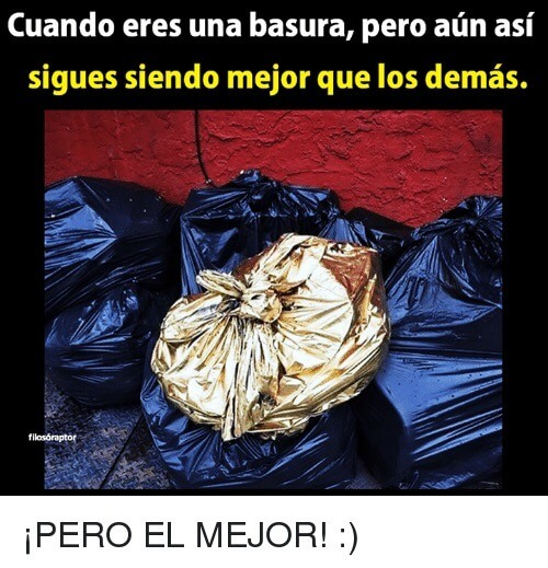 Cuando eres basura, pero eres mejor que los demas