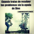 Cuando tratas de resolver tus problemas sin la ayuda de Dios